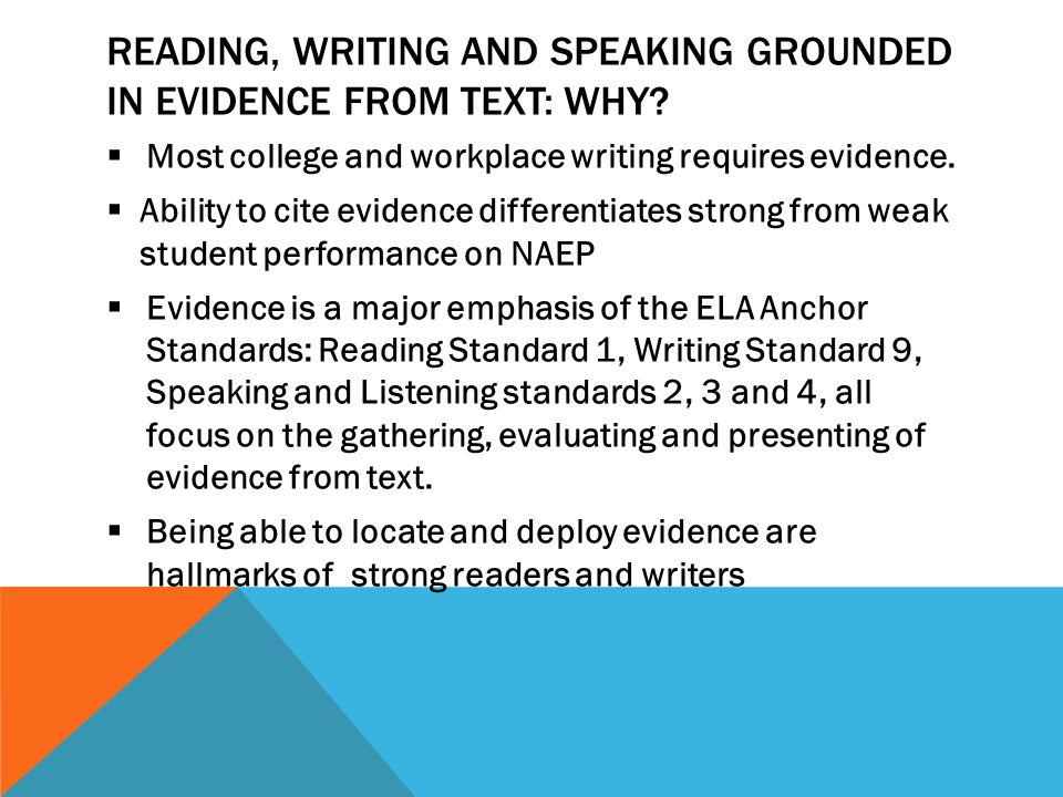 READING, WRITING AND SPEAKING GROUNDED IN EVIDENCE FROM TEXT: WHY?  Most college and workplace writing requires evidence.  Ability to cite evidence