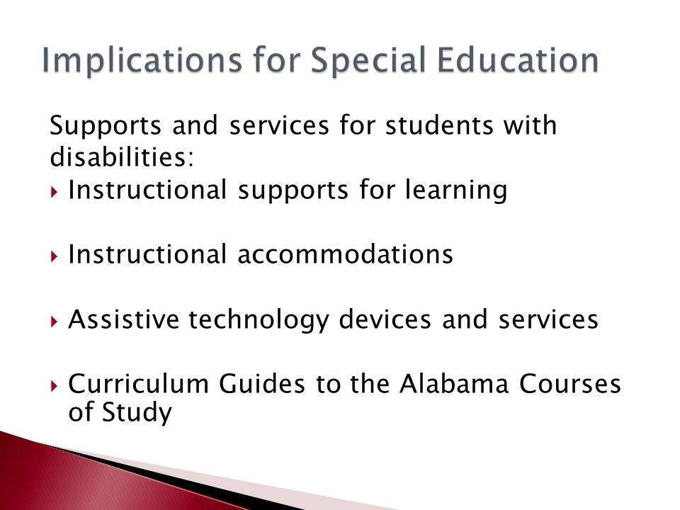Supports and services for students with disabilities:  Instructional supports for learning  Instructional accommodations  Assistive technology devices and services  Curriculum Guides to the Alabama Courses of Study