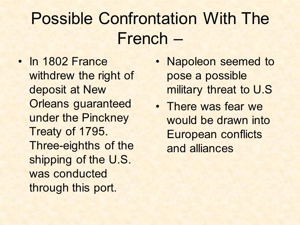 Possible Confrontation With The French – In 1802 France withdrew the right of deposit at New Orleans guaranteed under the Pinckney Treaty of 1795. Thr