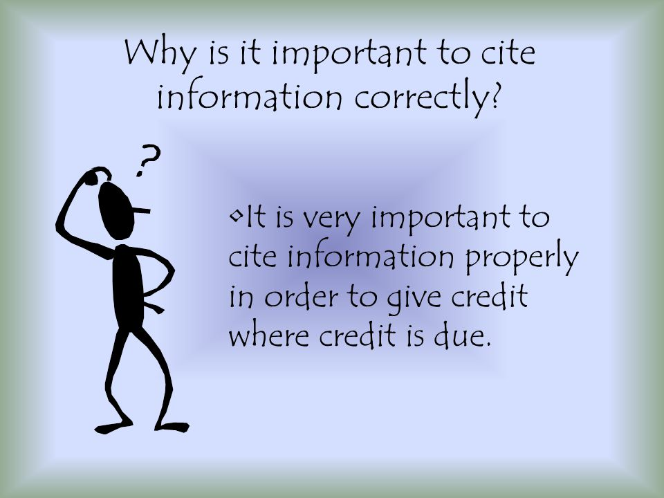 It is very important to cite information properly in order to give credit where credit is due.