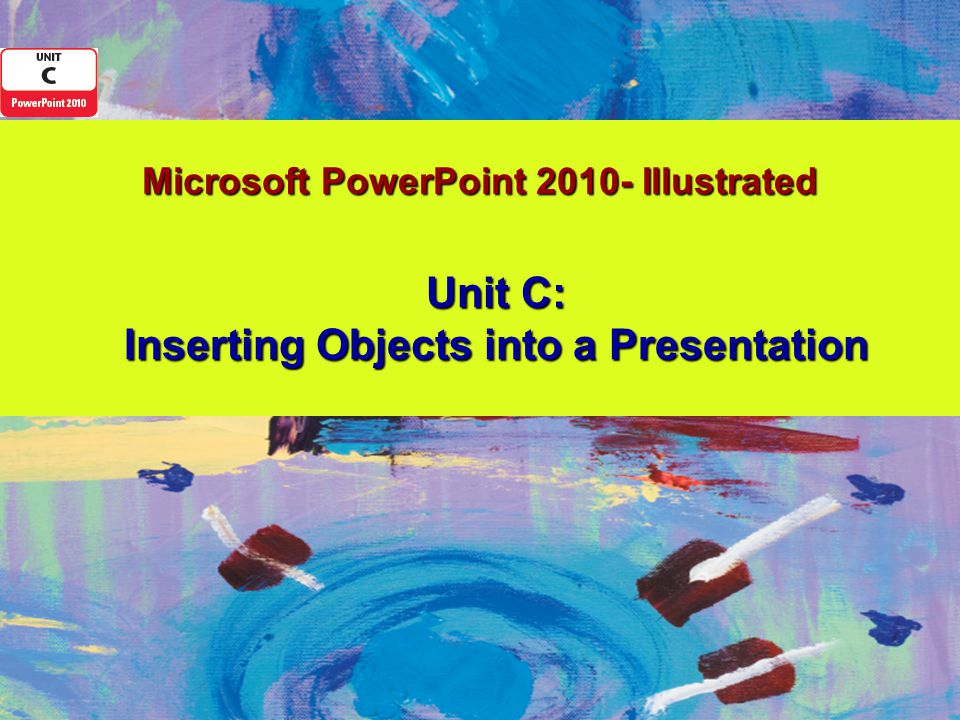 Microsoft PowerPoint 2010- Illustrated Unit C: Inserting Objects into a Presentation