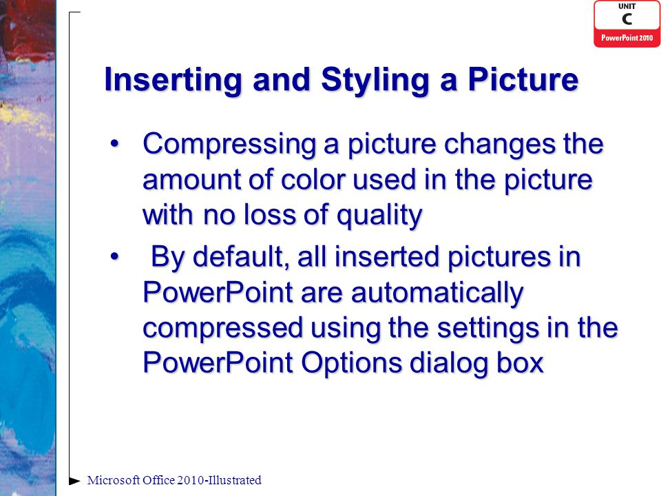 Inserting and Styling a Picture Compressing a picture changes the amount of color used in the picture with no loss of qualityCompressing a picture changes the amount of color used in the picture with no loss of quality By default, all inserted pictures in PowerPoint are automatically compressed using the settings in the PowerPoint Options dialog box By default, all inserted pictures in PowerPoint are automatically compressed using the settings in the PowerPoint Options dialog box Microsoft Office 2010-Illustrated