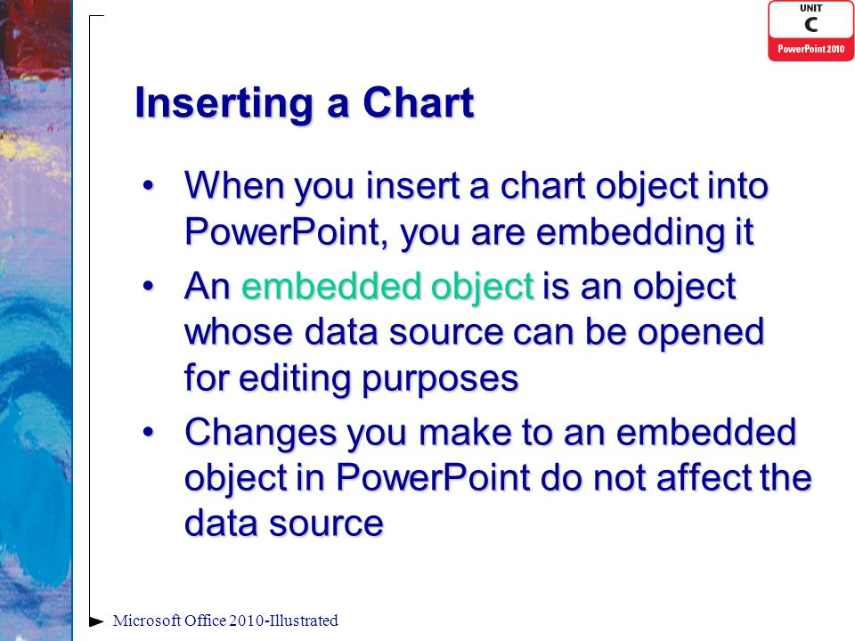 Inserting a Chart When you insert a chart object into PowerPoint, you are embedding itWhen you insert a chart object into PowerPoint, you are embedding it An embedded object is an object whose data source can be opened for editing purposesAn embedded object is an object whose data source can be opened for editing purposes Changes you make to an embedded object in PowerPoint do not affect the data sourceChanges you make to an embedded object in PowerPoint do not affect the data source Microsoft Office 2010-Illustrated