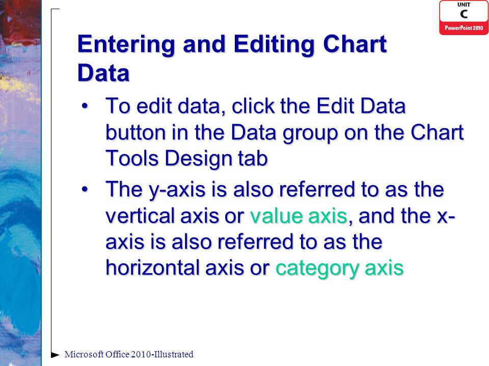 Entering and Editing Chart Data To edit data, click the Edit Data button in the Data group on the Chart Tools Design tabTo edit data, click the Edit Data button in the Data group on the Chart Tools Design tab The y-axis is also referred to as the vertical axis or value axis, and the x- axis is also referred to as the horizontal axis or category axisThe y-axis is also referred to as the vertical axis or value axis, and the x- axis is also referred to as the horizontal axis or category axis Microsoft Office 2010-Illustrated