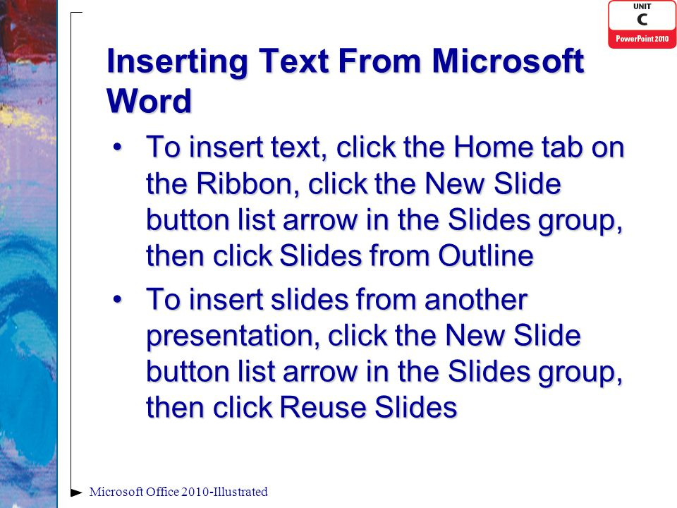 Inserting Text From Microsoft Word To insert text, click the Home tab on the Ribbon, click the New Slide button list arrow in the Slides group, then click Slides from OutlineTo insert text, click the Home tab on the Ribbon, click the New Slide button list arrow in the Slides group, then click Slides from Outline To insert slides from another presentation, click the New Slide button list arrow in the Slides group, then click Reuse SlidesTo insert slides from another presentation, click the New Slide button list arrow in the Slides group, then click Reuse Slides Microsoft Office 2010-Illustrated