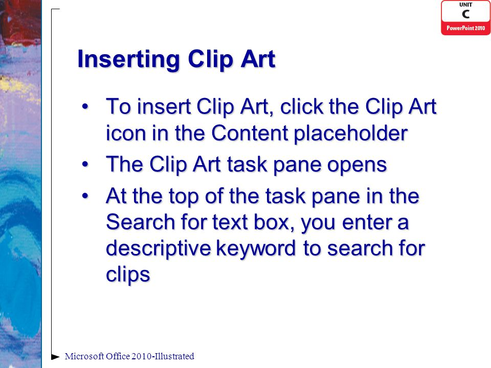 Inserting Clip Art To insert Clip Art, click the Clip Art icon in the Content placeholderTo insert Clip Art, click the Clip Art icon in the Content placeholder The Clip Art task pane opensThe Clip Art task pane opens At the top of the task pane in the Search for text box, you enter a descriptive keyword to search for clipsAt the top of the task pane in the Search for text box, you enter a descriptive keyword to search for clips Microsoft Office 2010-Illustrated