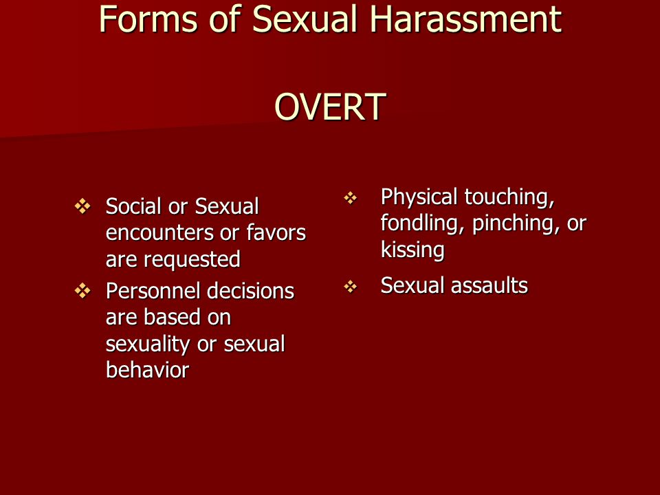Forms of Sexual Harassment OVERT  Social or Sexual encounters or favors are requested  Personnel decisions are based on sexuality or sexual behavior  Physical touching, fondling, pinching, or kissing  Sexual assaults