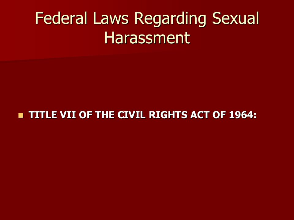 Federal Laws Regarding Sexual Harassment TITLE VII OF THE CIVIL RIGHTS ACT OF 1964: TITLE VII OF THE CIVIL RIGHTS ACT OF 1964:
