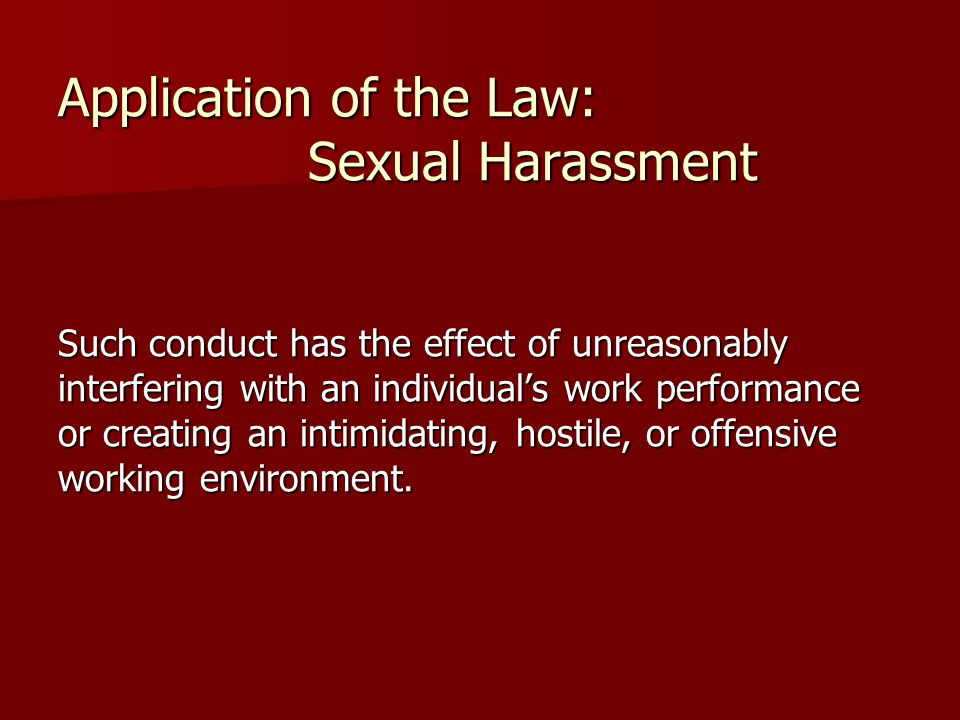 Application of the Law: Sexual Harassment Such conduct has the effect of unreasonably interfering with an individual's work performance or creating an intimidating, hostile, or offensive working environment.