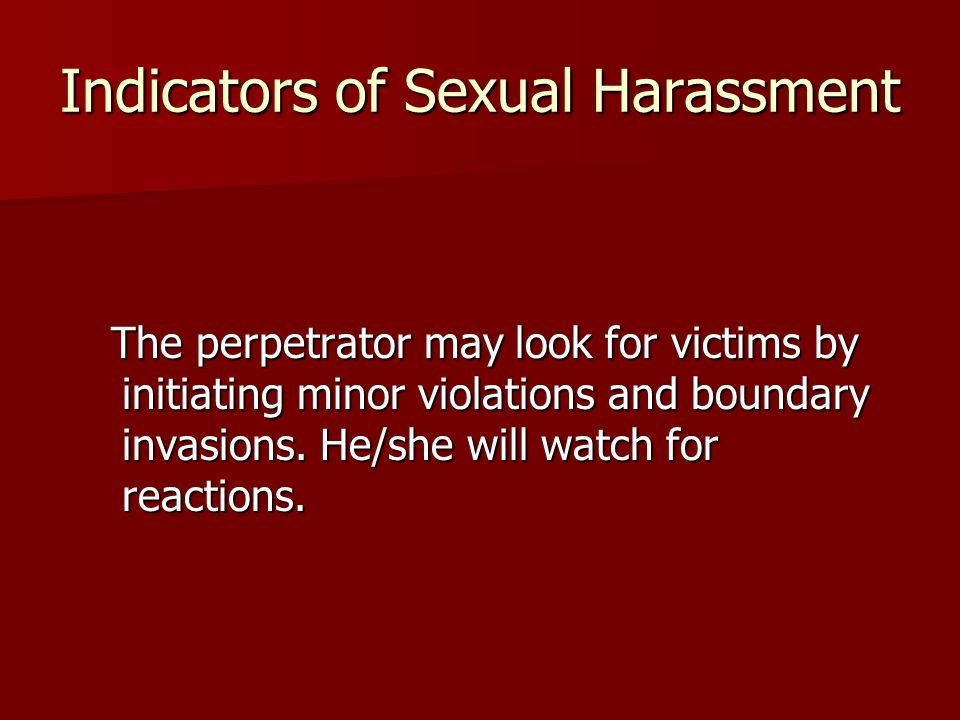 Indicators of Sexual Harassment The perpetrator may look for victims by initiating minor violations and boundary invasions.
