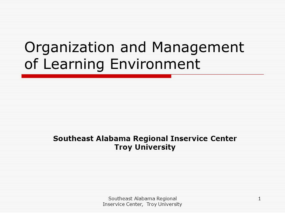 Southeast Alabama Regional Inservice Center, Troy University 1 Organization and Management of Learning Environment Southeast Alabama Regional Inservic
