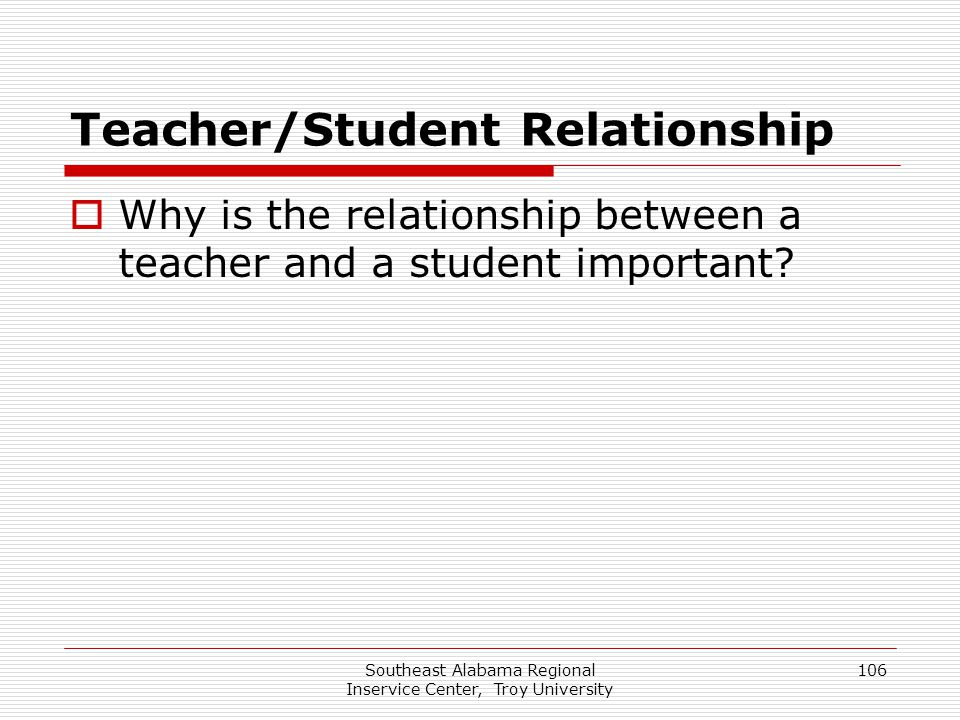 Southeast Alabama Regional Inservice Center, Troy University 106 Teacher/Student Relationship  Why is the relationship between a teacher and a studen