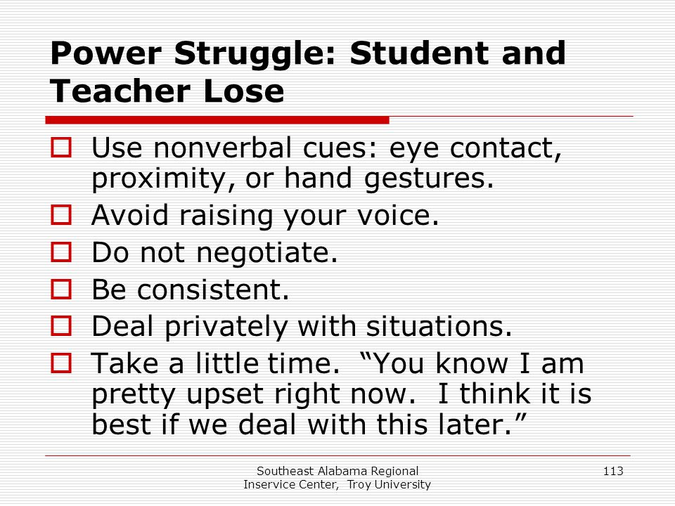 Southeast Alabama Regional Inservice Center, Troy University 113 Power Struggle: Student and Teacher Lose  Use nonverbal cues: eye contact, proximity