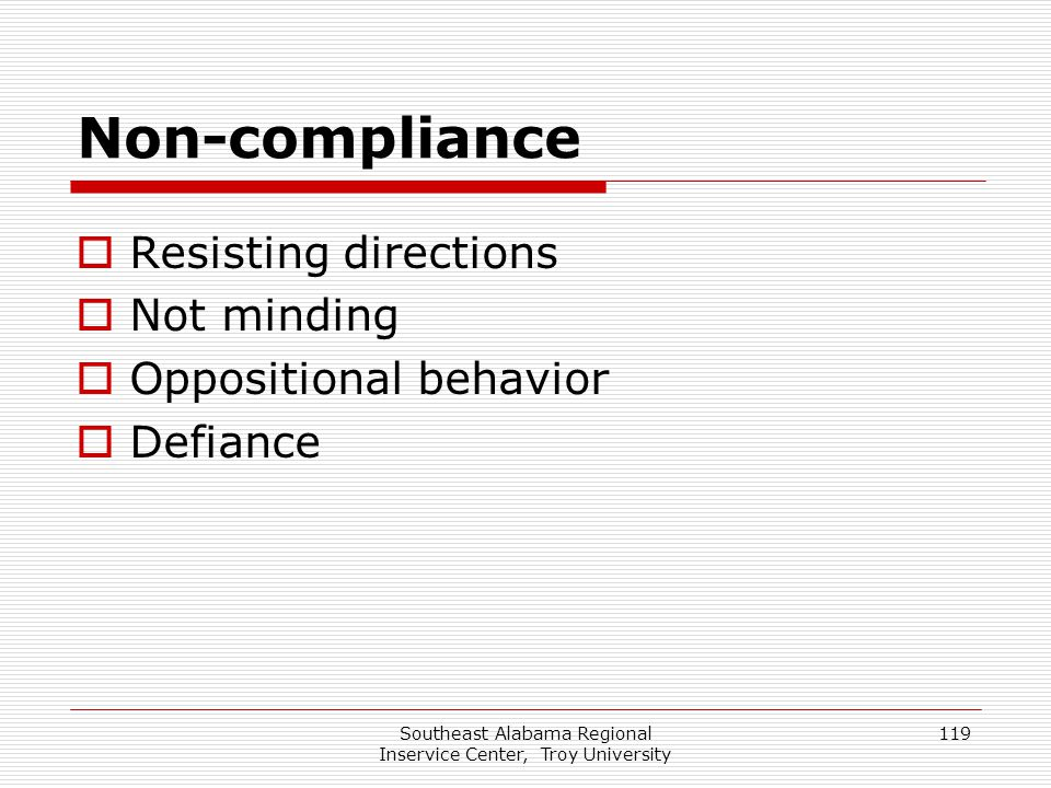 Southeast Alabama Regional Inservice Center, Troy University 119 Non-compliance  Resisting directions  Not minding  Oppositional behavior  Defianc