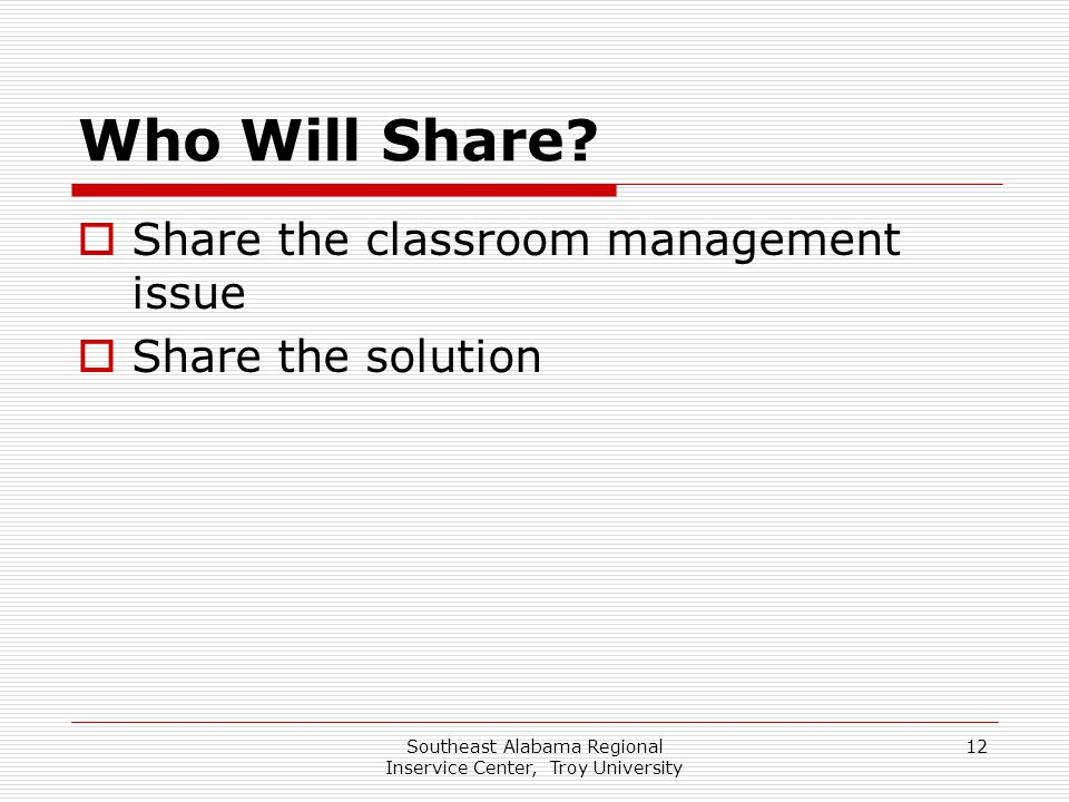 Southeast Alabama Regional Inservice Center, Troy University 12 Who Will Share?  Share the classroom management issue  Share the solution