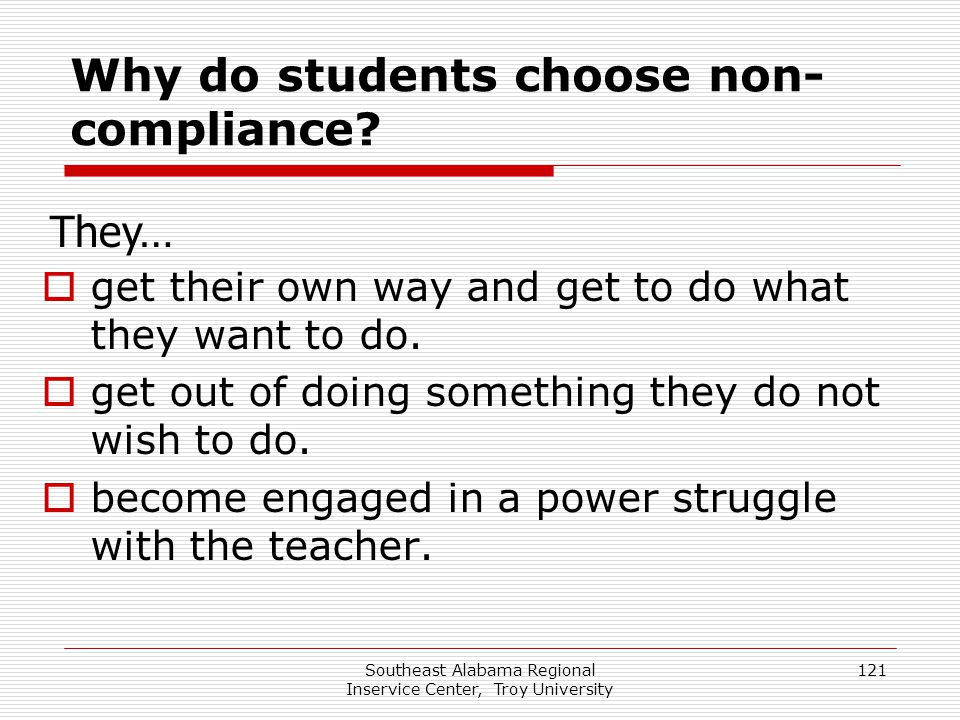 Southeast Alabama Regional Inservice Center, Troy University 121 Why do students choose non- compliance?  get their own way and get to do what they w
