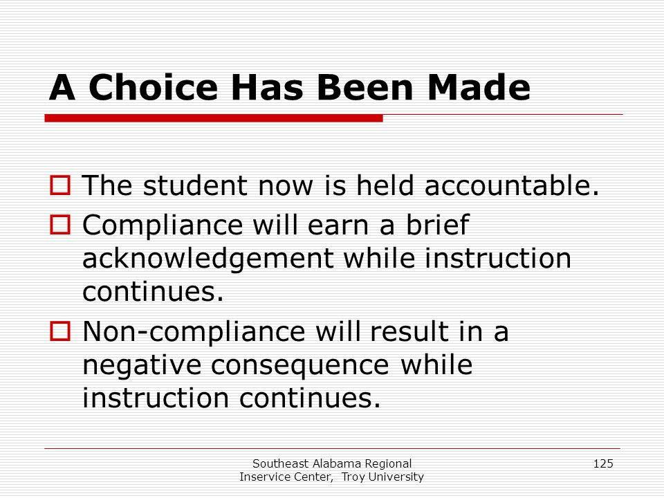 Southeast Alabama Regional Inservice Center, Troy University 125 A Choice Has Been Made  The student now is held accountable.  Compliance will earn