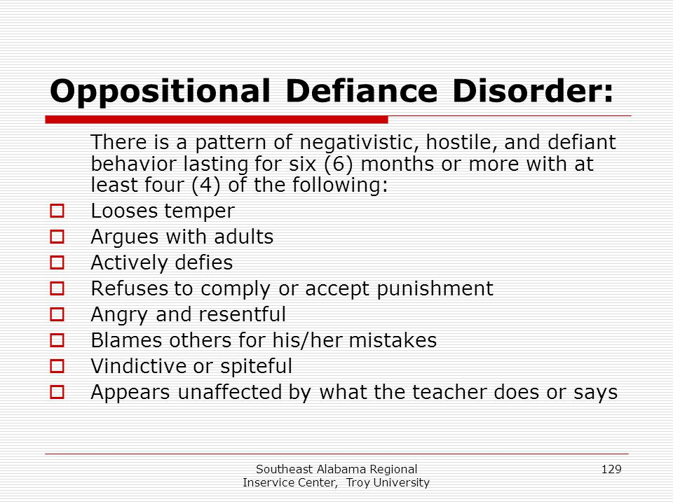 Southeast Alabama Regional Inservice Center, Troy University 129 Oppositional Defiance Disorder: There is a pattern of negativistic, hostile, and defi