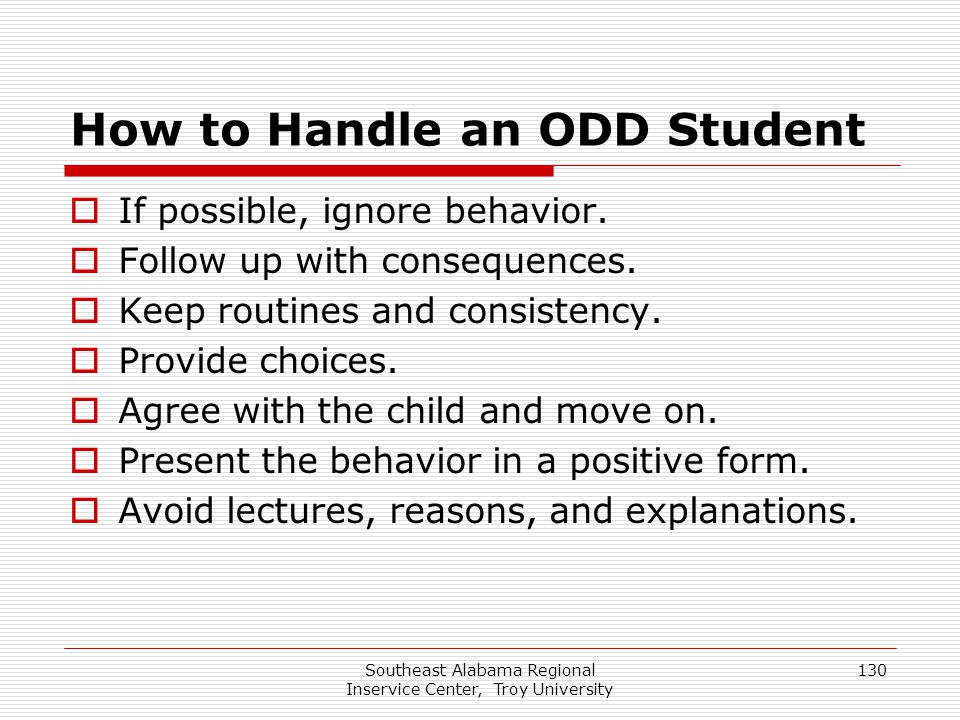 Southeast Alabama Regional Inservice Center, Troy University 130 How to Handle an ODD Student  If possible, ignore behavior.  Follow up with consequ