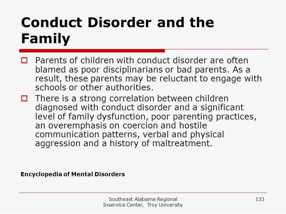 Southeast Alabama Regional Inservice Center, Troy University 133 Conduct Disorder and the Family  Parents of children with conduct disorder are often