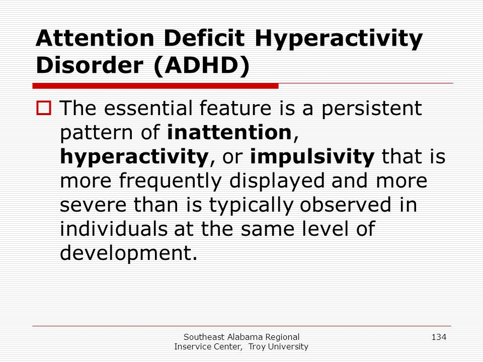 Southeast Alabama Regional Inservice Center, Troy University 134 Attention Deficit Hyperactivity Disorder (ADHD)  The essential feature is a persiste