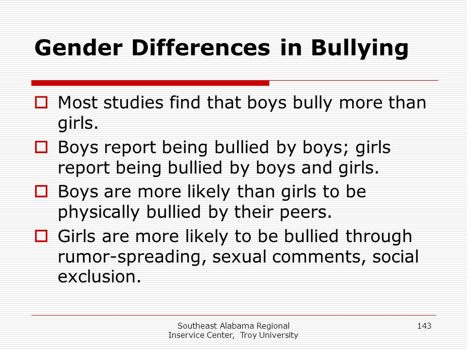 Southeast Alabama Regional Inservice Center, Troy University 143 Gender Differences in Bullying  Most studies find that boys bully more than girls. 