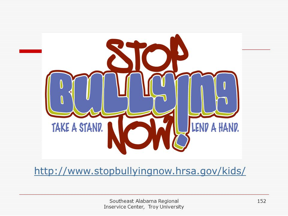Southeast Alabama Regional Inservice Center, Troy University 152 http://www.stopbullyingnow.hrsa.gov/kids/