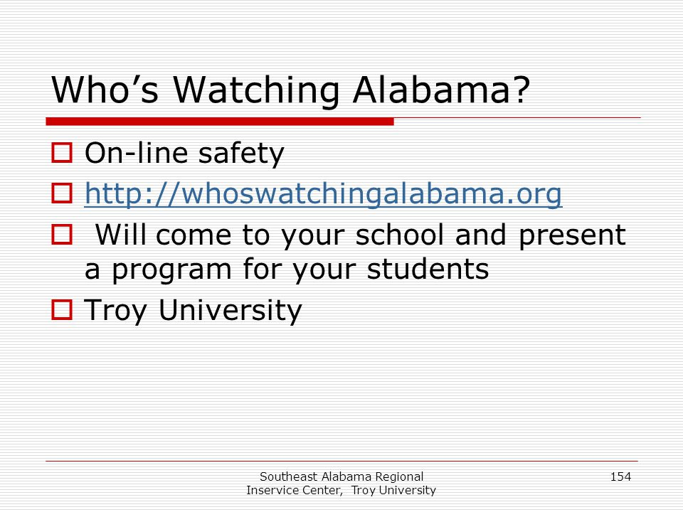 Southeast Alabama Regional Inservice Center, Troy University 154 Who's Watching Alabama?  On-line safety  http://whoswatchingalabama.org http://whos