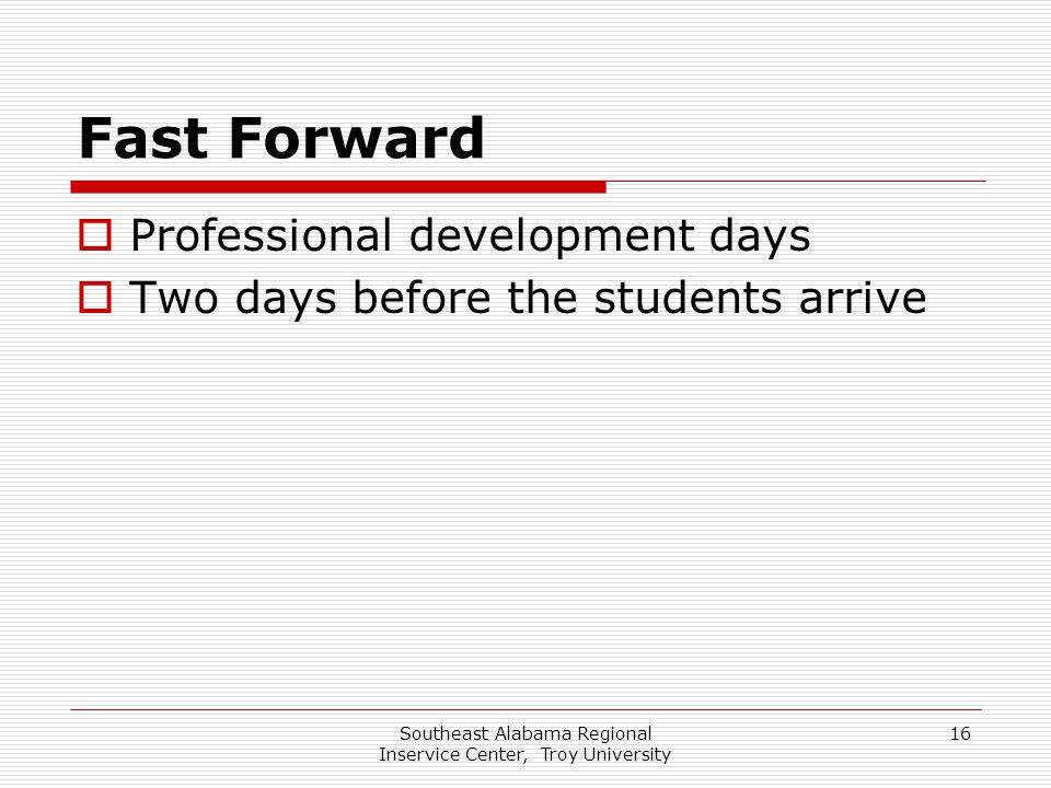 Southeast Alabama Regional Inservice Center, Troy University 16 Fast Forward  Professional development days  Two days before the students arrive
