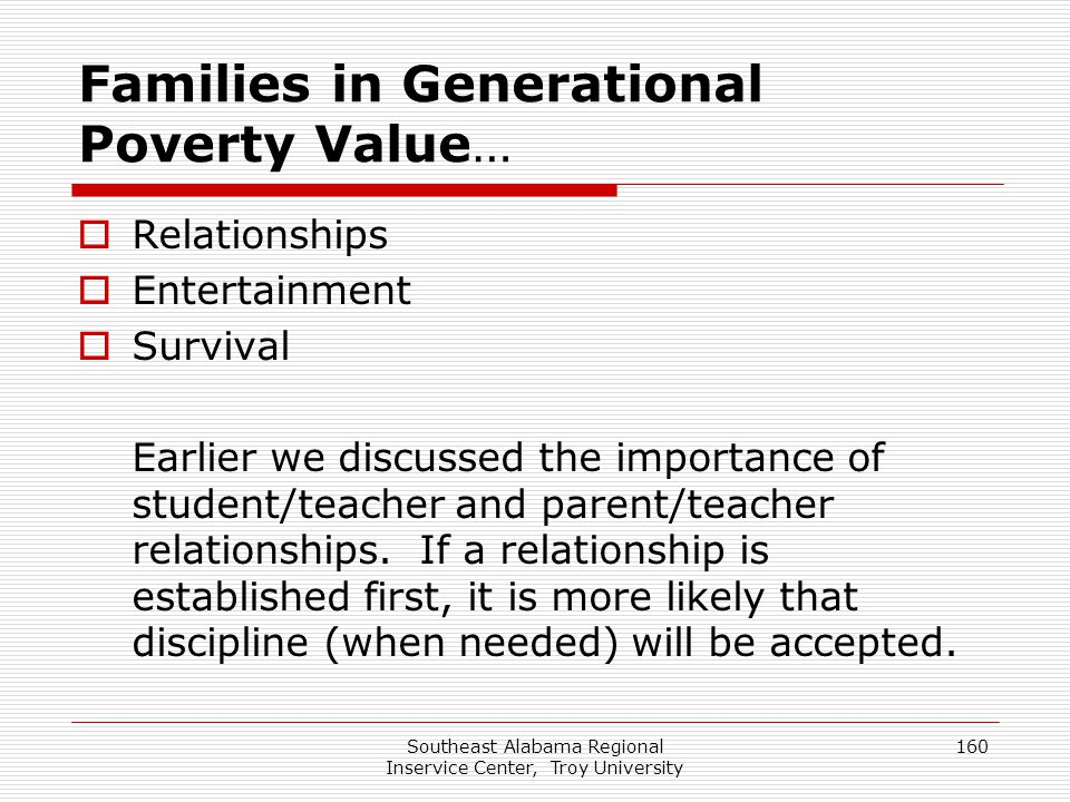 Southeast Alabama Regional Inservice Center, Troy University 160 Families in Generational Poverty Value…  Relationships  Entertainment  Survival Ea