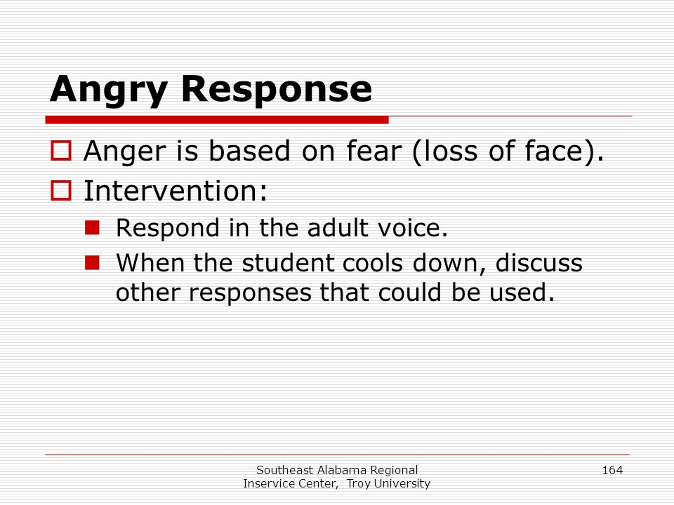 Southeast Alabama Regional Inservice Center, Troy University 164 Angry Response  Anger is based on fear (loss of face).  Intervention: Respond in th