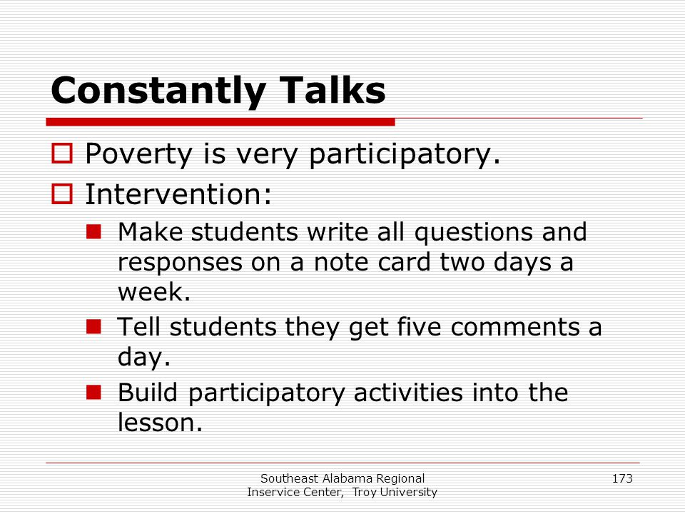 Southeast Alabama Regional Inservice Center, Troy University 173 Constantly Talks  Poverty is very participatory.  Intervention: Make students write