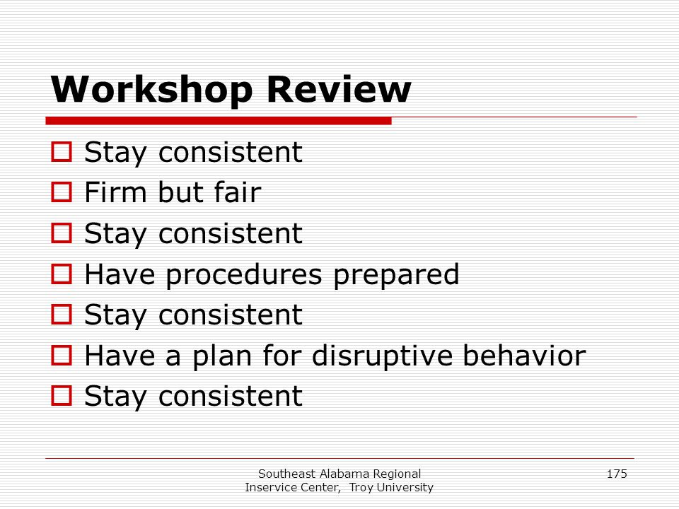 Southeast Alabama Regional Inservice Center, Troy University 175 Workshop Review  Stay consistent  Firm but fair  Stay consistent  Have procedures