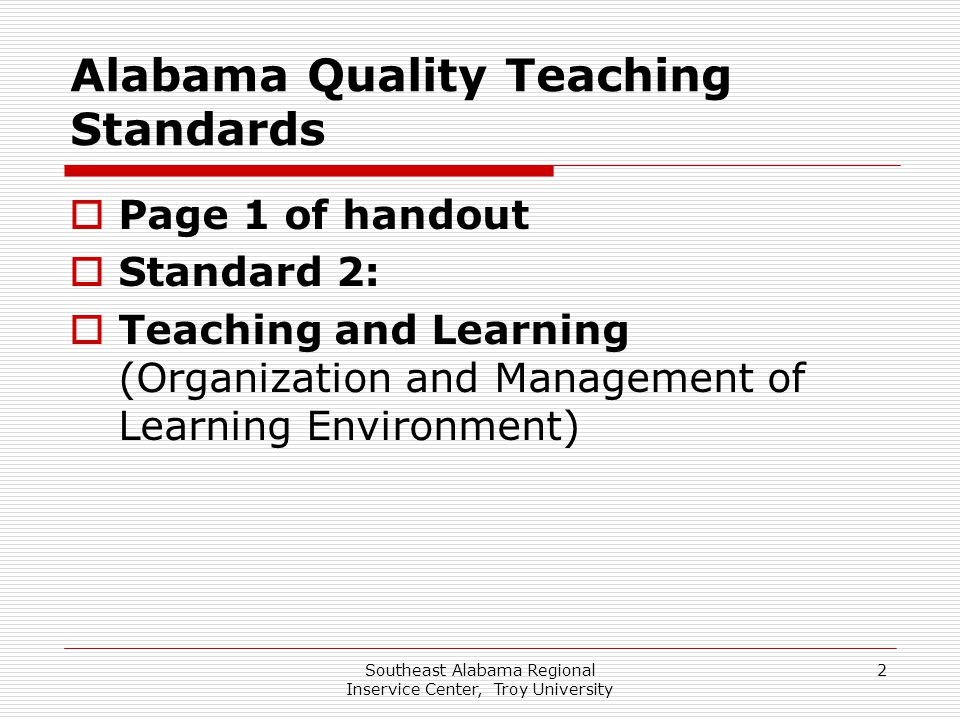 Southeast Alabama Regional Inservice Center, Troy University 2 Alabama Quality Teaching Standards  Page 1 of handout  Standard 2:  Teaching and Lea