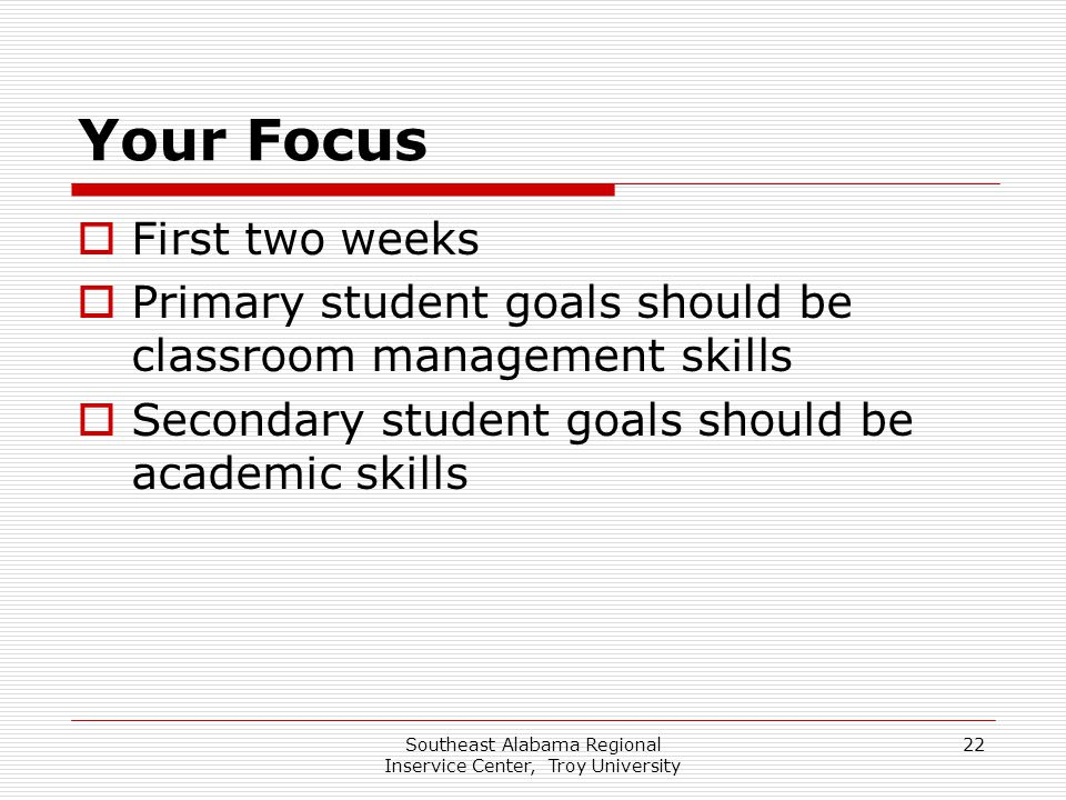 Southeast Alabama Regional Inservice Center, Troy University 22 Your Focus  First two weeks  Primary student goals should be classroom management sk