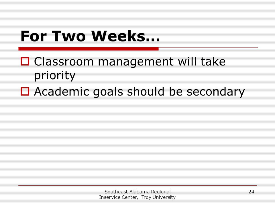 Southeast Alabama Regional Inservice Center, Troy University 24 For Two Weeks…  Classroom management will take priority  Academic goals should be se