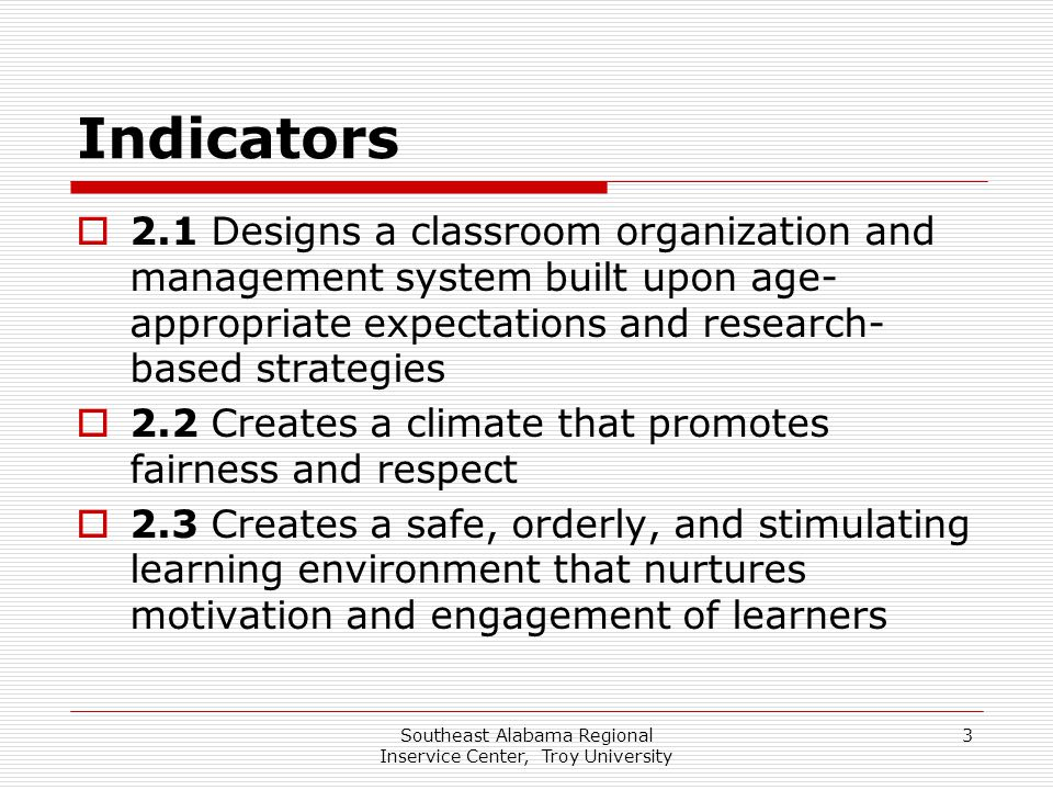 Southeast Alabama Regional Inservice Center, Troy University 3 Indicators  2.1 Designs a classroom organization and management system built upon age-