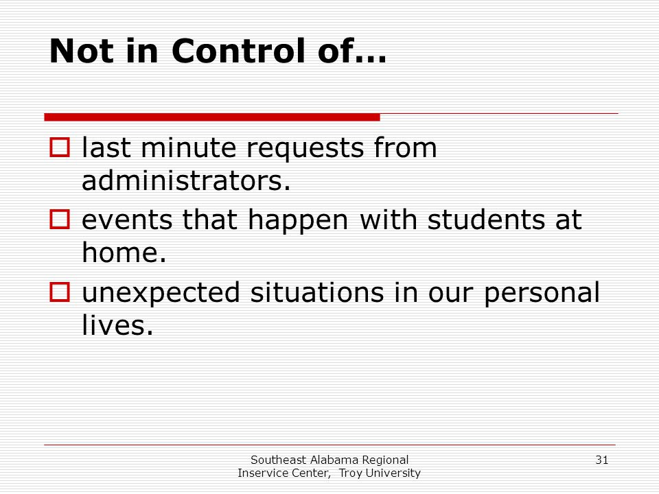Southeast Alabama Regional Inservice Center, Troy University 31 Not in Control of…  last minute requests from administrators.  events that happen wi