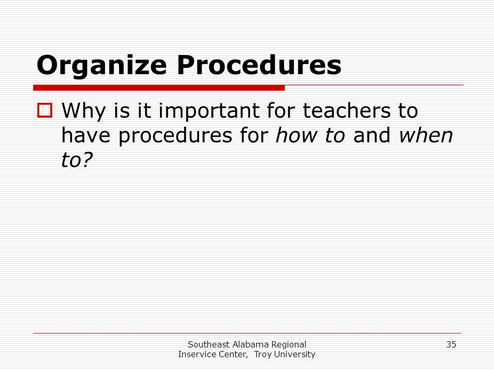 Southeast Alabama Regional Inservice Center, Troy University 35 Organize Procedures  Why is it important for teachers to have procedures for how to a