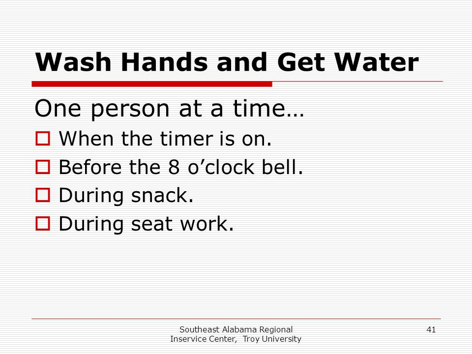 Southeast Alabama Regional Inservice Center, Troy University 41 Wash Hands and Get Water One person at a time…  When the timer is on.  Before the 8