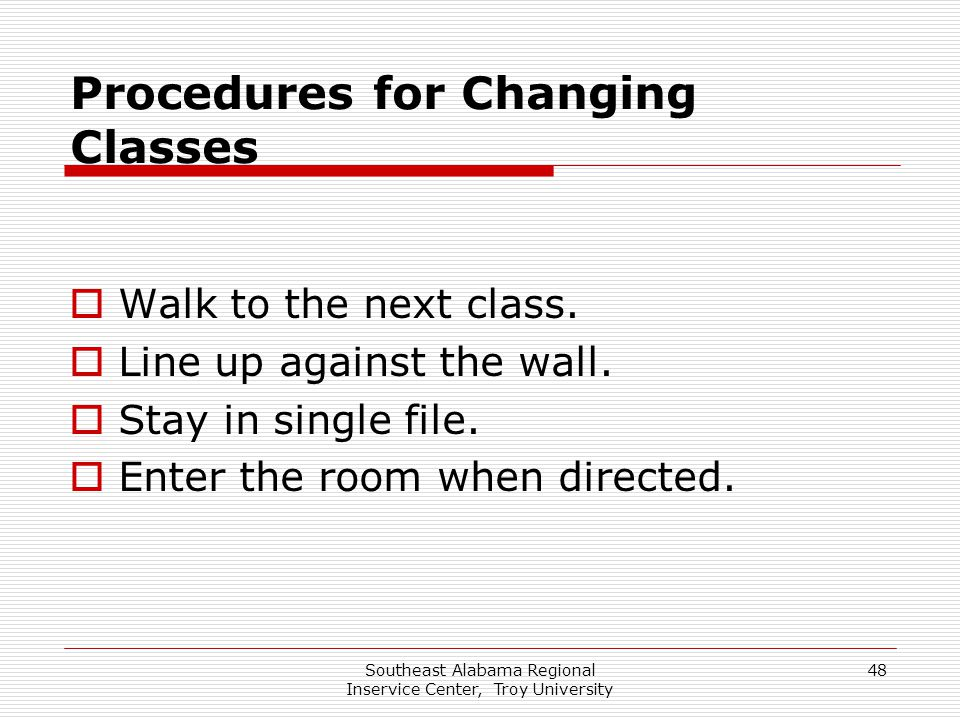 Southeast Alabama Regional Inservice Center, Troy University 48 Procedures for Changing Classes  Walk to the next class.  Line up against the wall.