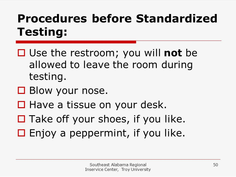 Southeast Alabama Regional Inservice Center, Troy University 50 Procedures before Standardized Testing:  Use the restroom; you will not be allowed to