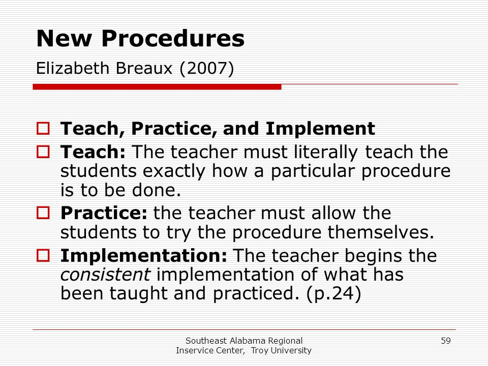 Southeast Alabama Regional Inservice Center, Troy University 59 New Procedures Elizabeth Breaux (2007)  Teach, Practice, and Implement  Teach: The t