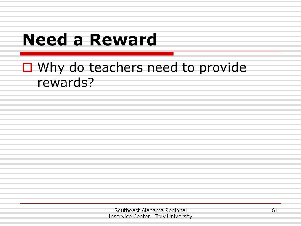 Southeast Alabama Regional Inservice Center, Troy University 61 Need a Reward  Why do teachers need to provide rewards?