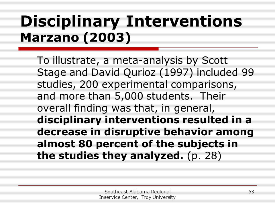 Southeast Alabama Regional Inservice Center, Troy University 63 Disciplinary Interventions Marzano (2003) To illustrate, a meta-analysis by Scott Stag