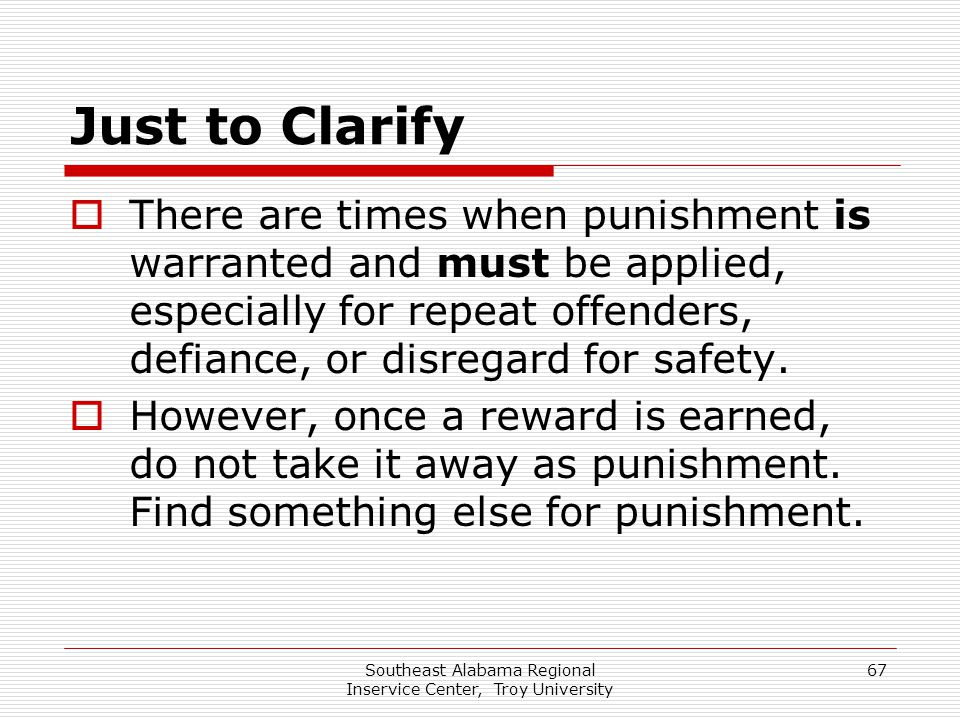 Southeast Alabama Regional Inservice Center, Troy University 67 Just to Clarify  There are times when punishment is warranted and must be applied, es