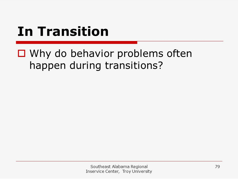 Southeast Alabama Regional Inservice Center, Troy University 79 In Transition  Why do behavior problems often happen during transitions?