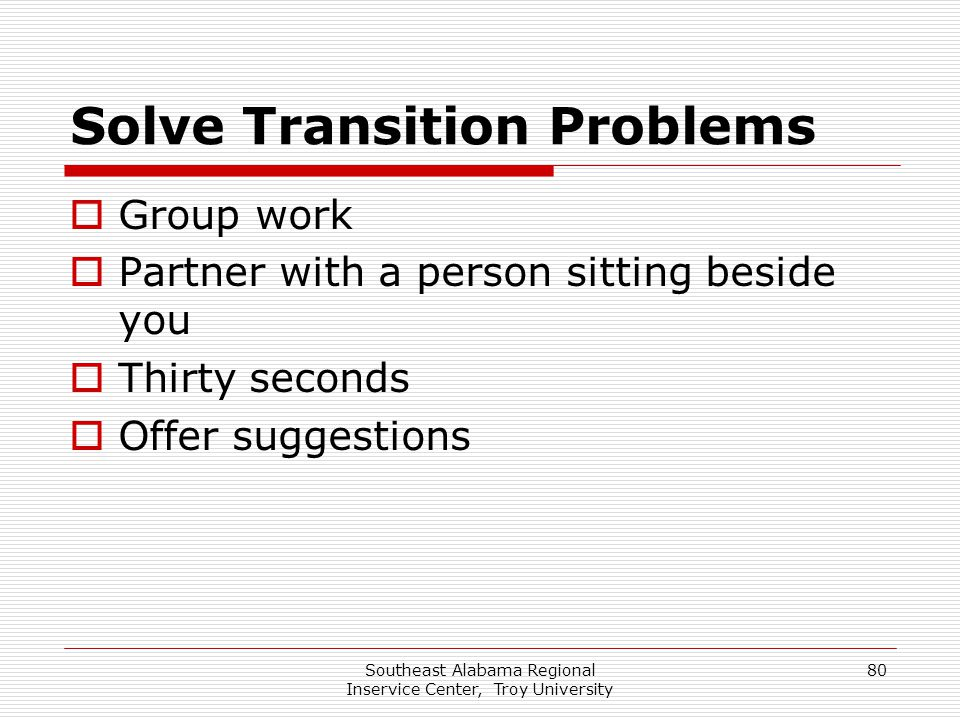 Southeast Alabama Regional Inservice Center, Troy University 80 Solve Transition Problems  Group work  Partner with a person sitting beside you  Th