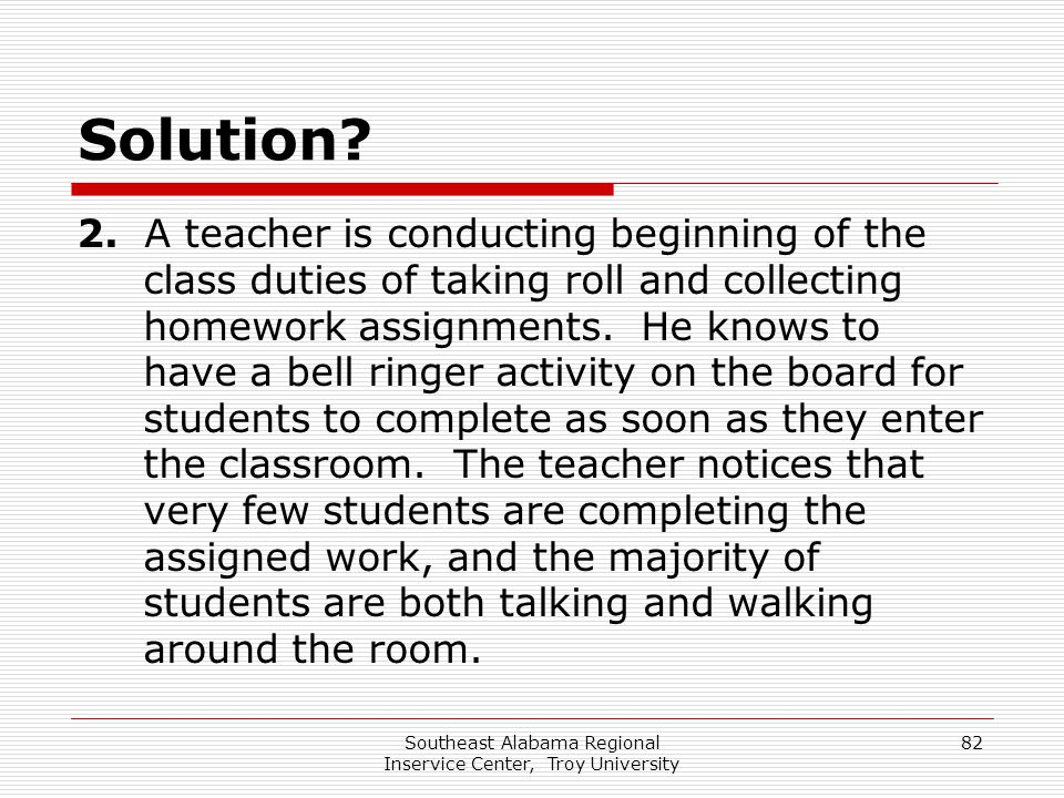 Southeast Alabama Regional Inservice Center, Troy University 82 Solution? 2. A teacher is conducting beginning of the class duties of taking roll and