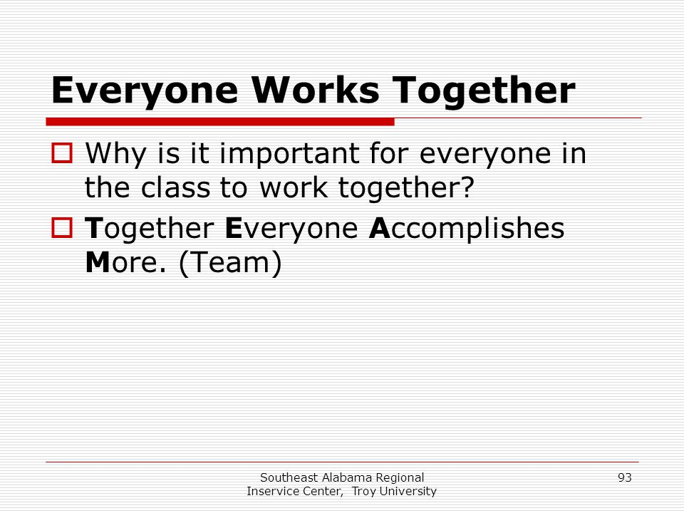 Southeast Alabama Regional Inservice Center, Troy University 93 Everyone Works Together  Why is it important for everyone in the class to work togeth
